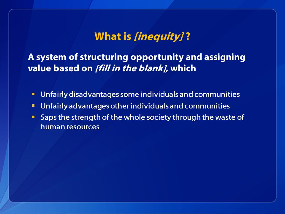 What is [inequity] A system of structuring opportunity and assigning value based on [fill in the blank], which.